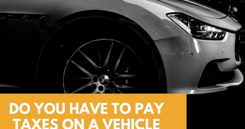 Do You Have To Pay Taxes On A Vehicle You Sell